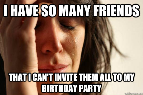 I have so many friends that i can't invite them all to my birthday party - I have so many friends that i can't invite them all to my birthday party  First World Problems