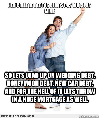 Her college debt is almost as much as mine So lets load up on wedding debt, honeymoon debt, new car debt, and for the hell of it lets throw in a huge mortgage as well. - Her college debt is almost as much as mine So lets load up on wedding debt, honeymoon debt, new car debt, and for the hell of it lets throw in a huge mortgage as well.  Victory Couple