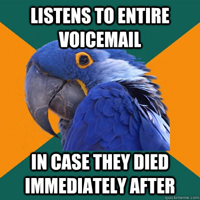 Listens to entire voicemail In case they died immediately after  - Listens to entire voicemail In case they died immediately after   Paranoid Parrot