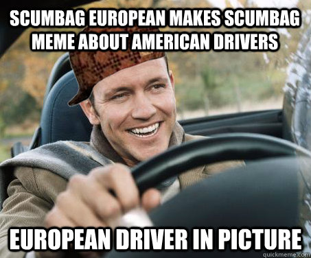 scumbag european makes scumbag meme about american drivers european driver in picture