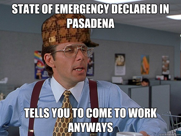 State of Emergency Declared in Pasadena Tells you to come to work anyways - State of Emergency Declared in Pasadena Tells you to come to work anyways  Misc