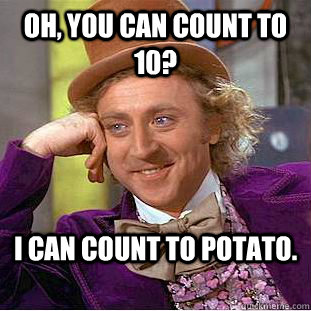 Oh, you can count to 10? I can count to potato. - Oh, you can count to 10? I can count to potato.  Condescending Wonka