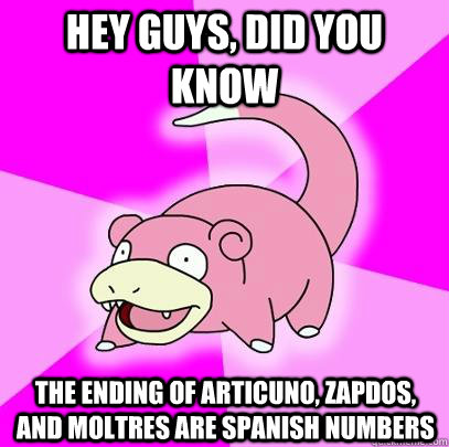 hey guys, did you know the ending of Articuno, Zapdos, and Moltres are Spanish numbers - hey guys, did you know the ending of Articuno, Zapdos, and Moltres are Spanish numbers  Slowpoke