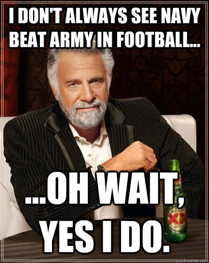 I don't always see Navy beat army in football... ...oh wait, yes i do. - I don't always see Navy beat army in football... ...oh wait, yes i do.  The Most Interesting Man In The World