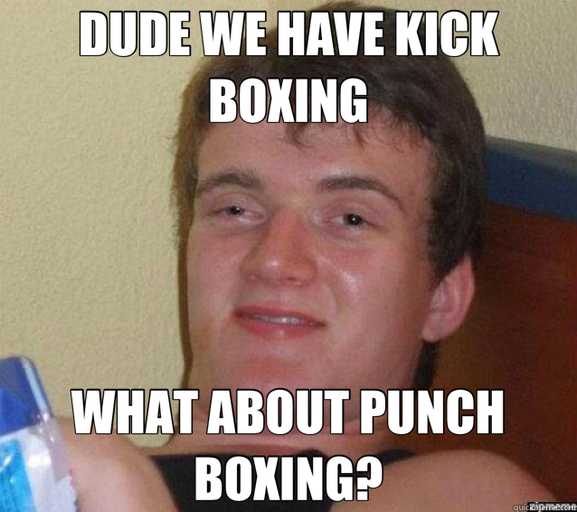 DUDE WE HAVE KICK BOXING WHAT ABOUT PUNCH BOXING? - DUDE WE HAVE KICK BOXING WHAT ABOUT PUNCH BOXING?  ten guy