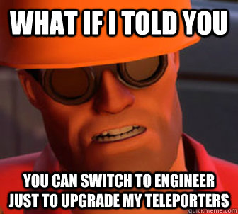 What if I told you You can switch to engineer just to upgrade my teleporters