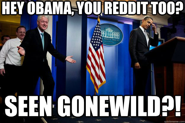 Hey Obama, you Reddit too? Seen Gonewild?! - Hey Obama, you Reddit too? Seen Gonewild?!  Inappropriate Timing Bill Clinton