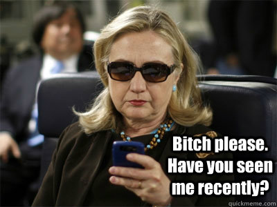 Bitch please. Have you seen me recently?  Hillary texting