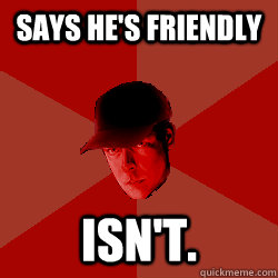 Says he's friendly Isn't.