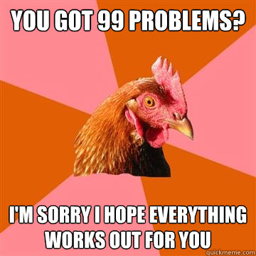 You got 99 problems? I'm sorry I hope everything works out for you  Anti-Joke Chicken