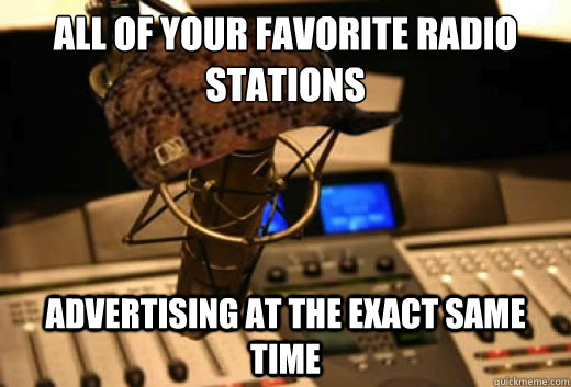 all of your favorite radio stations advertising at the exact same time - all of your favorite radio stations advertising at the exact same time  scumbag radio station