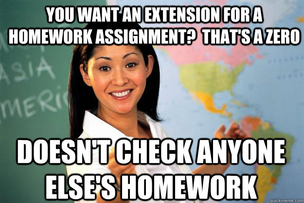 You want an extension for a homework assignment?  that's a zero Doesn't check anyone else's homework - You want an extension for a homework assignment?  that's a zero Doesn't check anyone else's homework  Unhelpful High School Teacher
