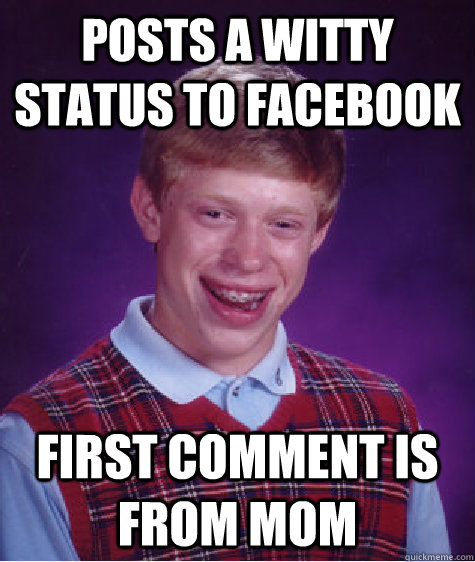 Posts a witty status to facebook first comment is from mom - Posts a witty status to facebook first comment is from mom  Bad Luck Brian