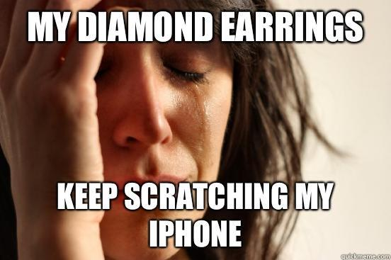 My diamond earrings Keep scratching my iPhone - My diamond earrings Keep scratching my iPhone  First World Problems