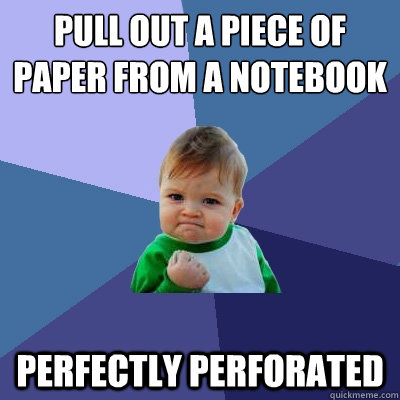 pull out a piece of paper from a notebook quickly perfectly perforated - pull out a piece of paper from a notebook quickly perfectly perforated  Success Kid