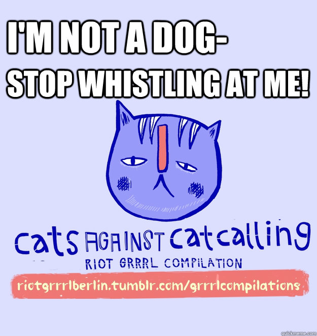 i'm not a dog- stop whistling at me!