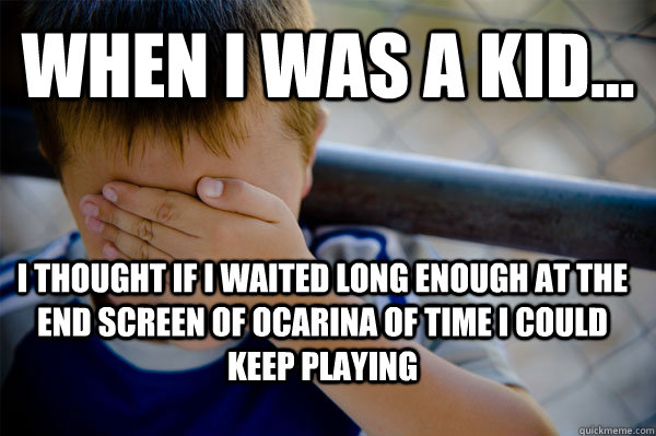WHEN I WAS A KID... I thought if I waited long enough at the end screen of Ocarina of TIme I could Keep Playing - WHEN I WAS A KID... I thought if I waited long enough at the end screen of Ocarina of TIme I could Keep Playing  Confession kid
