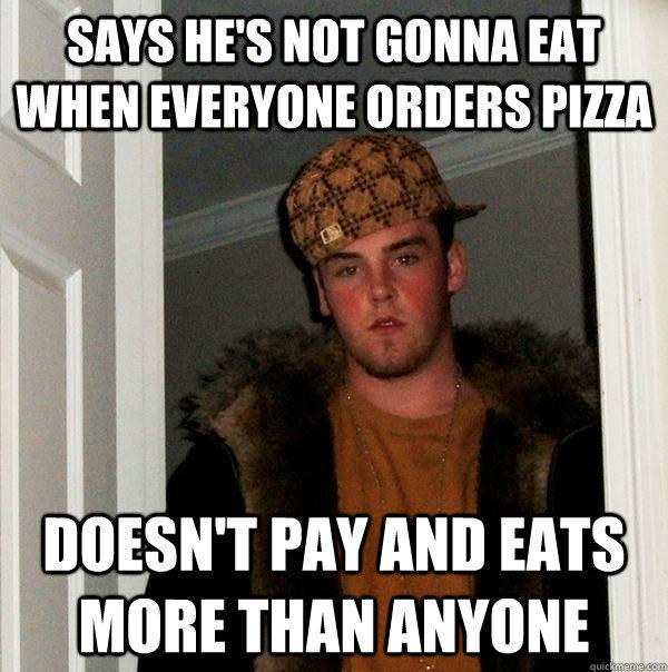 Says he's not gonna eat when everyone orders pizza Doesn't pay and eats more than anyone - Says he's not gonna eat when everyone orders pizza Doesn't pay and eats more than anyone  Scumbag Steve