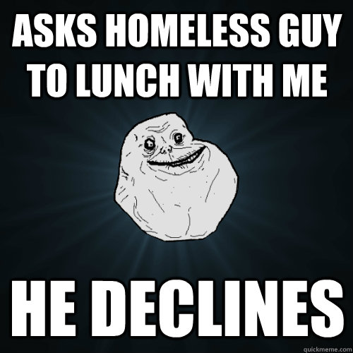 Asks homeless guy to lunch with me He declines - Asks homeless guy to lunch with me He declines  Forever Alone