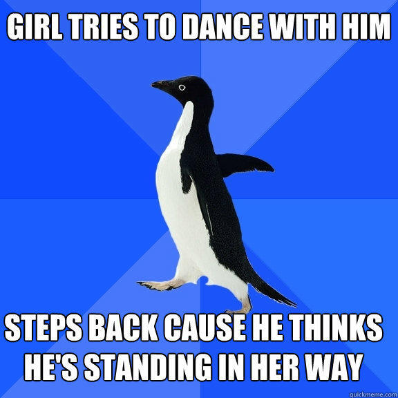 Girl tries to dance with him steps back cause he thinks he's standing in her way   - Girl tries to dance with him steps back cause he thinks he's standing in her way    Socially Awkward Penguin
