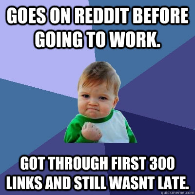 Goes on reddit before going to work  got through first 300 links and