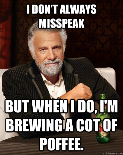 I don't always misspeak but when I do, I'm brewing a cot of poffee. - I don't always misspeak but when I do, I'm brewing a cot of poffee.  The Most Interesting Man In The World