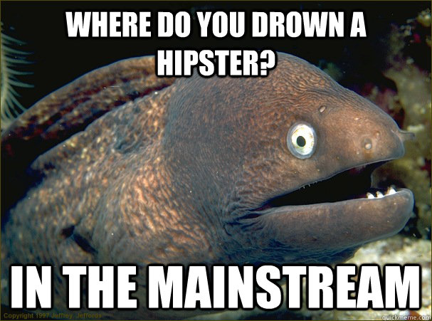 Where do you drown a hipster? in the mainstream - Where do you drown a hipster? in the mainstream  Bad Joke Eel