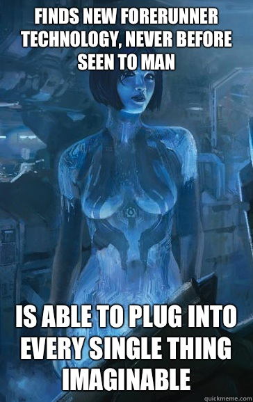 Finds new forerunner technology, never before seen to man Is able to plug into every single thing imaginable  Scumbag Cortana