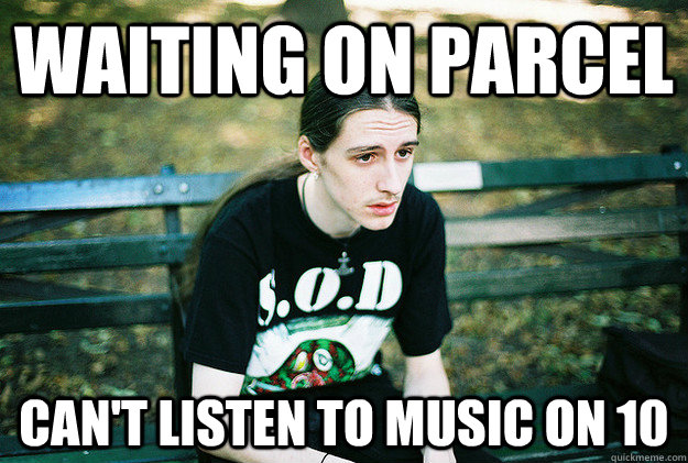 Waiting on parcel can't listen to music on 10 - Waiting on parcel can't listen to music on 10  First World Metal Problems