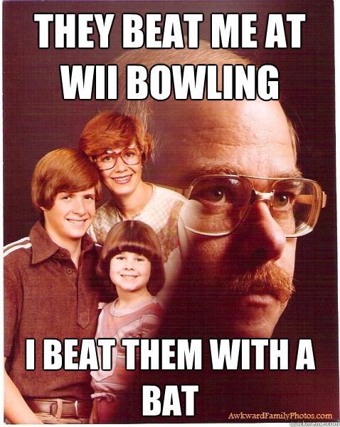 They beat me at wii bowling i beat them with a bat - They beat me at wii bowling i beat them with a bat  Vengeance Dad