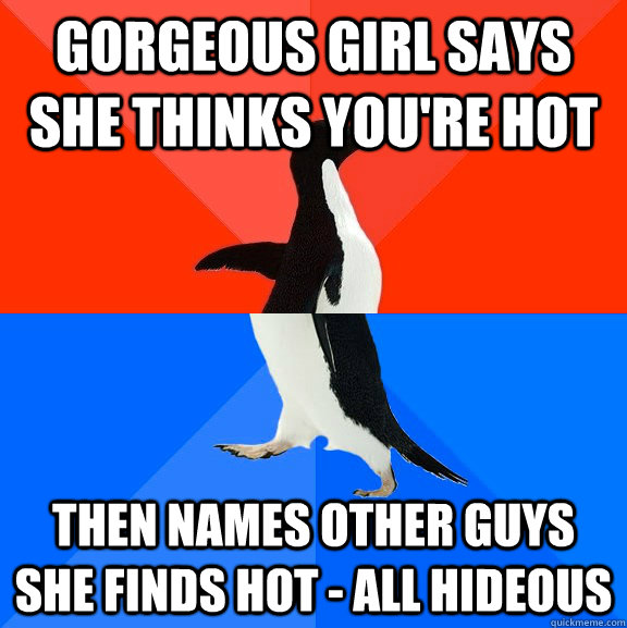 gorgeous girl says she thinks you're hot then names other guys she finds hot - all hideous - gorgeous girl says she thinks you're hot then names other guys she finds hot - all hideous  Socially Awesome Awkward Penguin