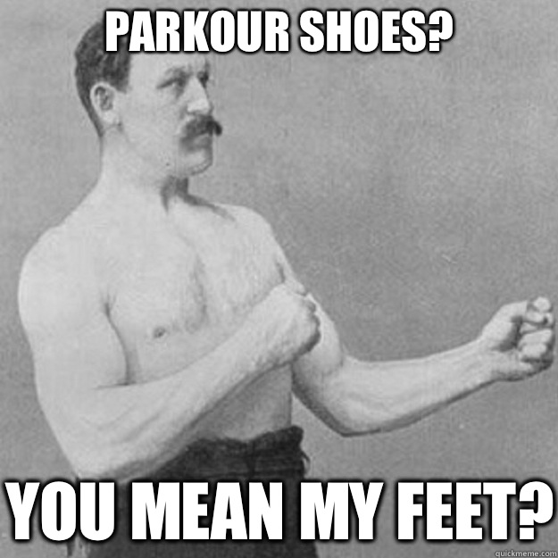 Parkour shoes? You mean my feet? - Parkour shoes? You mean my feet?  overly manly man