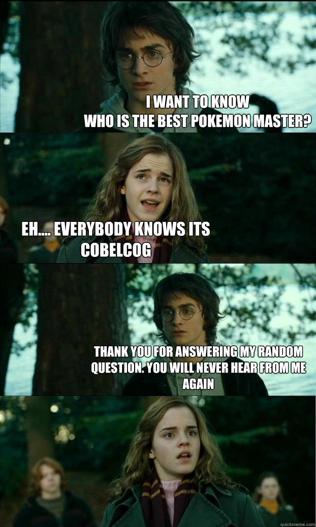 I WANT TO KNOW who is the best pokemon master? eh.... everybody knows its COBELCOG THANK you for answering my random question. you will never hear from me again - I WANT TO KNOW who is the best pokemon master? eh.... everybody knows its COBELCOG THANK you for answering my random question. you will never hear from me again  Horny Harry