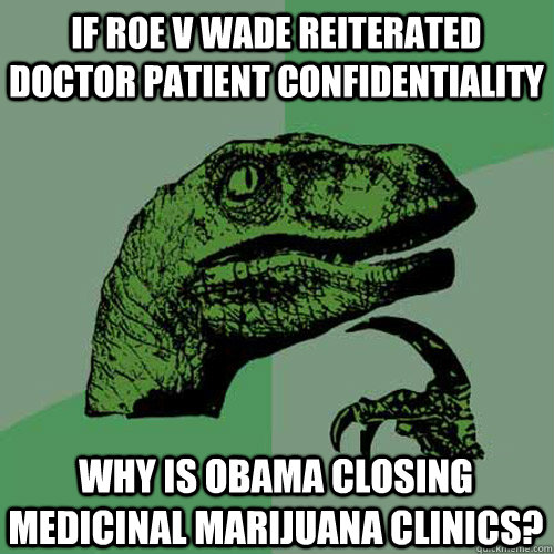 If Roe v wade reiterated doctor patient confidentiality why is obama closing medicinal marijuana clinics? - If Roe v wade reiterated doctor patient confidentiality why is obama closing medicinal marijuana clinics?  Philosoraptor