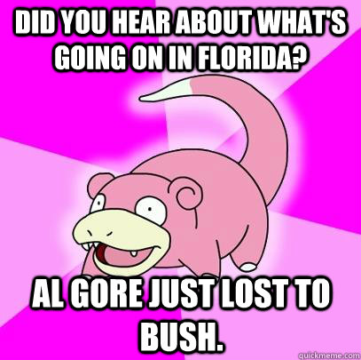 Did you hear about what's going on in florida? Al gore just lost to bush. - Did you hear about what's going on in florida? Al gore just lost to bush.  Slowpoke
