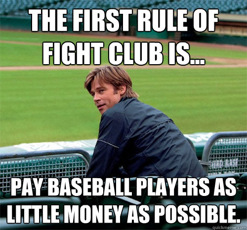The first rule of fight club is... Pay baseball players as little money as possible.  Billy Beane  Brad Pitt