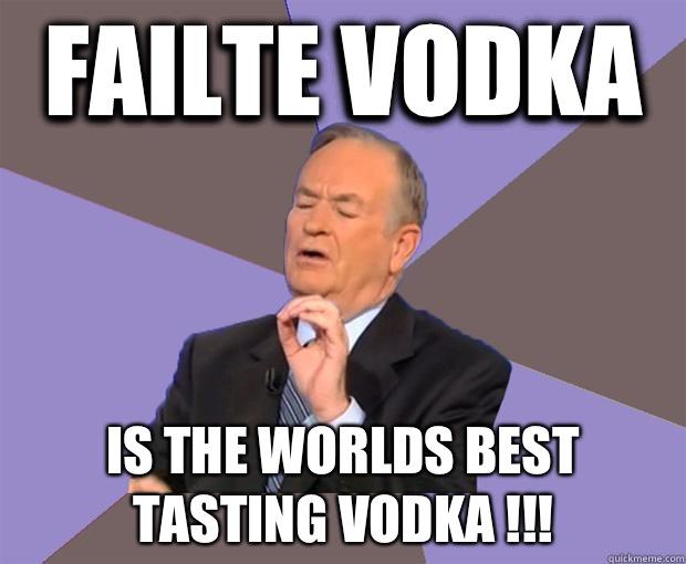 Failte Vodka  Is The Worlds Best tasting Vodka !!!  Bill O Reilly