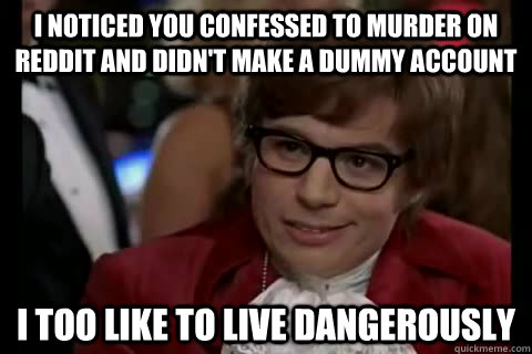 I noticed you confessed to murder on reddit and didn't make a dummy account i too like to live dangerously - I noticed you confessed to murder on reddit and didn't make a dummy account i too like to live dangerously  Dangerously - Austin Powers
