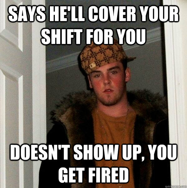 says he'll cover your shift for you doesn't show up, you get fired - says he'll cover your shift for you doesn't show up, you get fired  Scumbag Steve