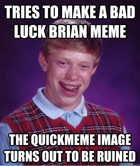 tries to make a bad luck brian meme the quickmeme image turns out to be ruined - tries to make a bad luck brian meme the quickmeme image turns out to be ruined  Bad Luck Brian