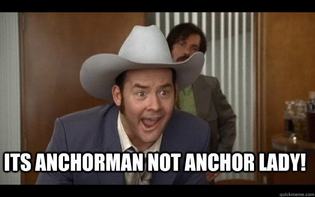 its anchorman not anchor lady!