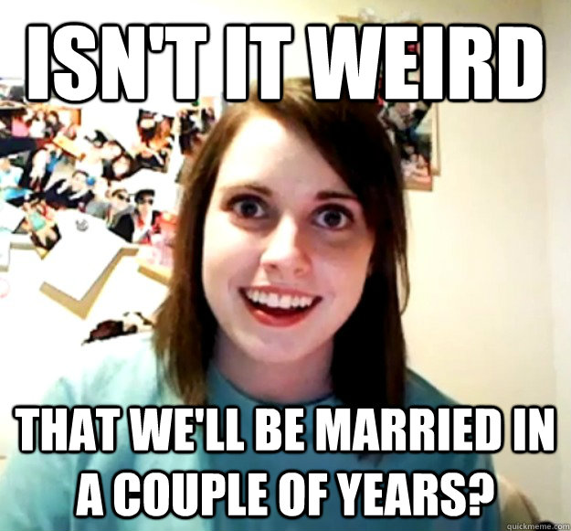 Isn't it weird that we'll be married in a couple of years? - Isn't it weird that we'll be married in a couple of years?  Overly Attached Girlfriend