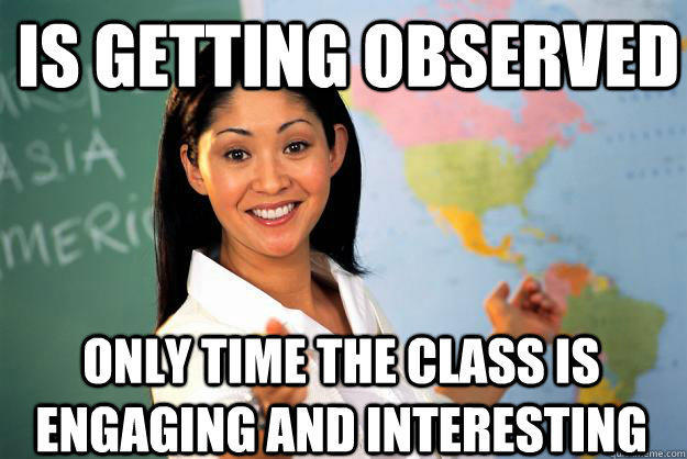 Is getting observed only time the class is engaging and interesting - Is getting observed only time the class is engaging and interesting  Unhelpful High School Teacher