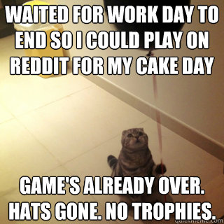 Waited for work day to end so I could play on reddit for my cake day  Game's already over. Hats gone. No trophies.