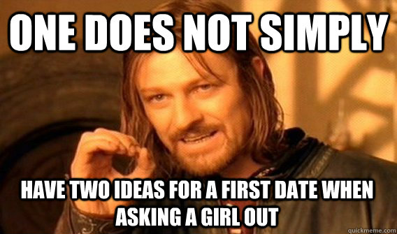 ONE DOES NOT SIMPLY HAVE TWO IDEAS FOR A FIRST DATE WHEN ASKING A GIRL OUT - ONE DOES NOT SIMPLY HAVE TWO IDEAS FOR A FIRST DATE WHEN ASKING A GIRL OUT  One Does Not Simply