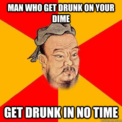 Man WHO GET DRUNK ON YOUR DIME GET DRUNK IN NO TIME - Man WHO GET DRUNK ON YOUR DIME GET DRUNK IN NO TIME  Confucius says