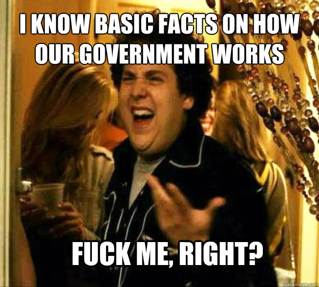 I know basic facts on how our government works FUCK ME, RIGHT? - I know basic facts on how our government works FUCK ME, RIGHT?  Seth from Superbad