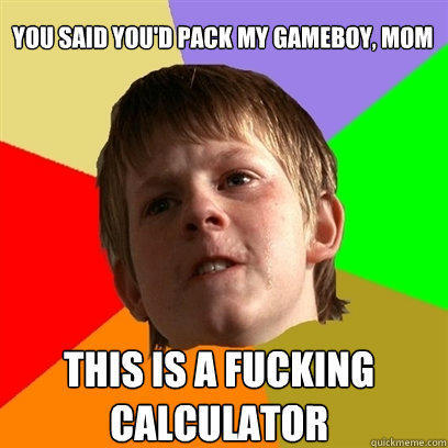 you said you'd pack my gameboy, mom this is a fucking calculator - you said you'd pack my gameboy, mom this is a fucking calculator  Angry School Boy