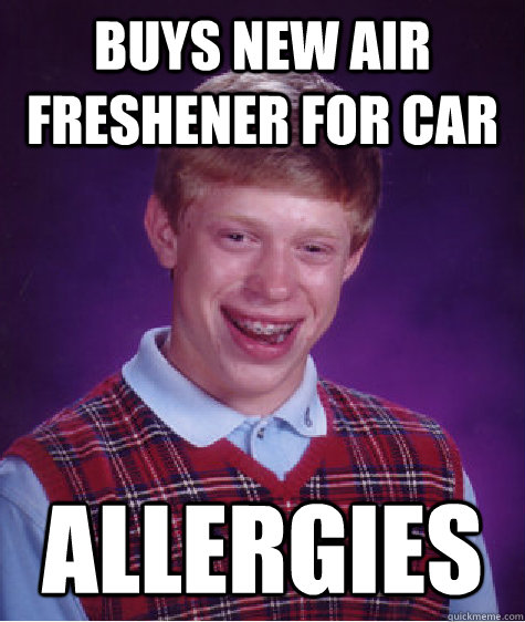 Buys new Air Freshener for car  Allergies - Buys new Air Freshener for car  Allergies  Bad Luck Brian