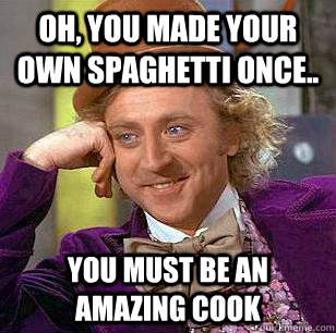 Oh, you made your own spaghetti once.. you must be an amazing cook  - Oh, you made your own spaghetti once.. you must be an amazing cook   Condescending Wonka